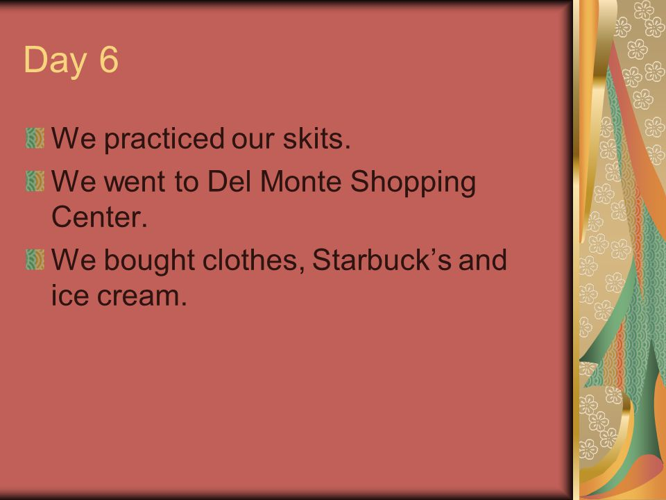 Day 6 We practiced our skits. We went to Del Monte Shopping Center.
