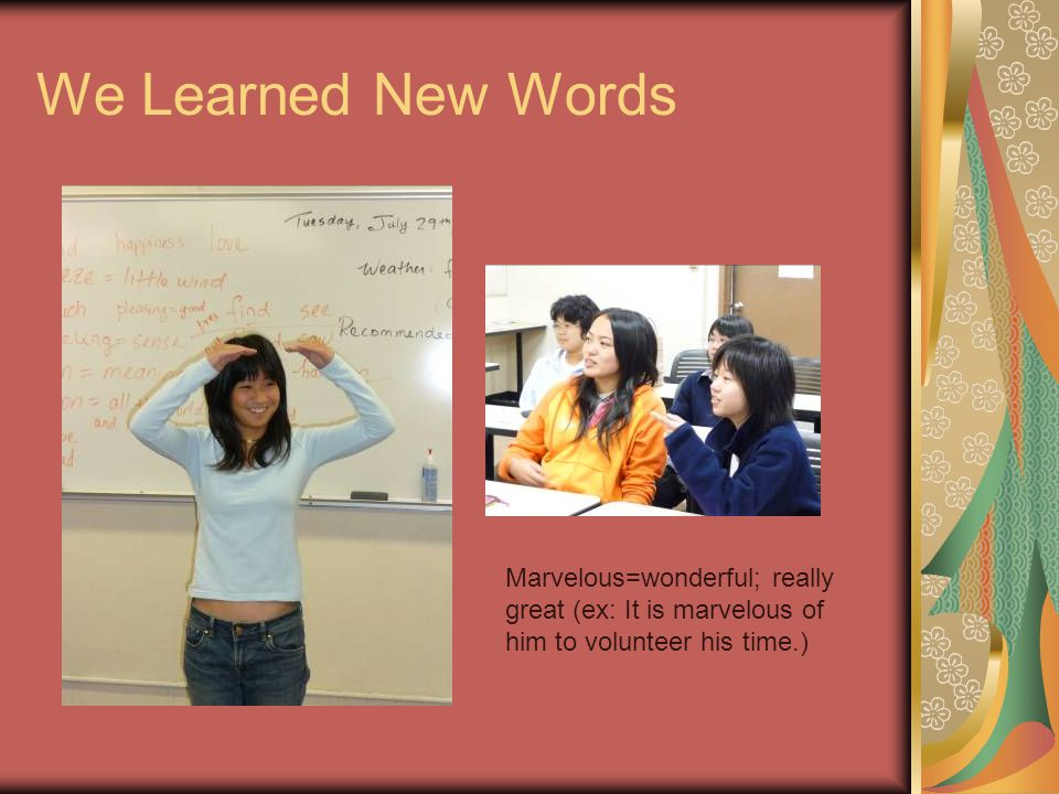 We Learned New Words Marvelous=wonderful; really great (ex: It is marvelous of him to volunteer his time.)