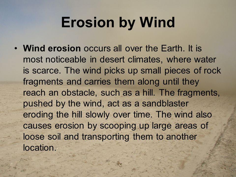 Erosion by Wind Wind erosion occurs all over the Earth. It is most noticeable in desert climates, where water is scarce. The wind picks up small piece