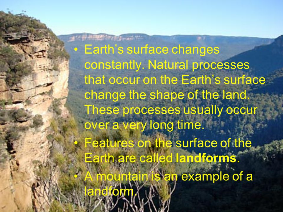 Earths surface changes constantly. Natural processes that occur on the Earths surface change the shape of the land. These processes usually occur over