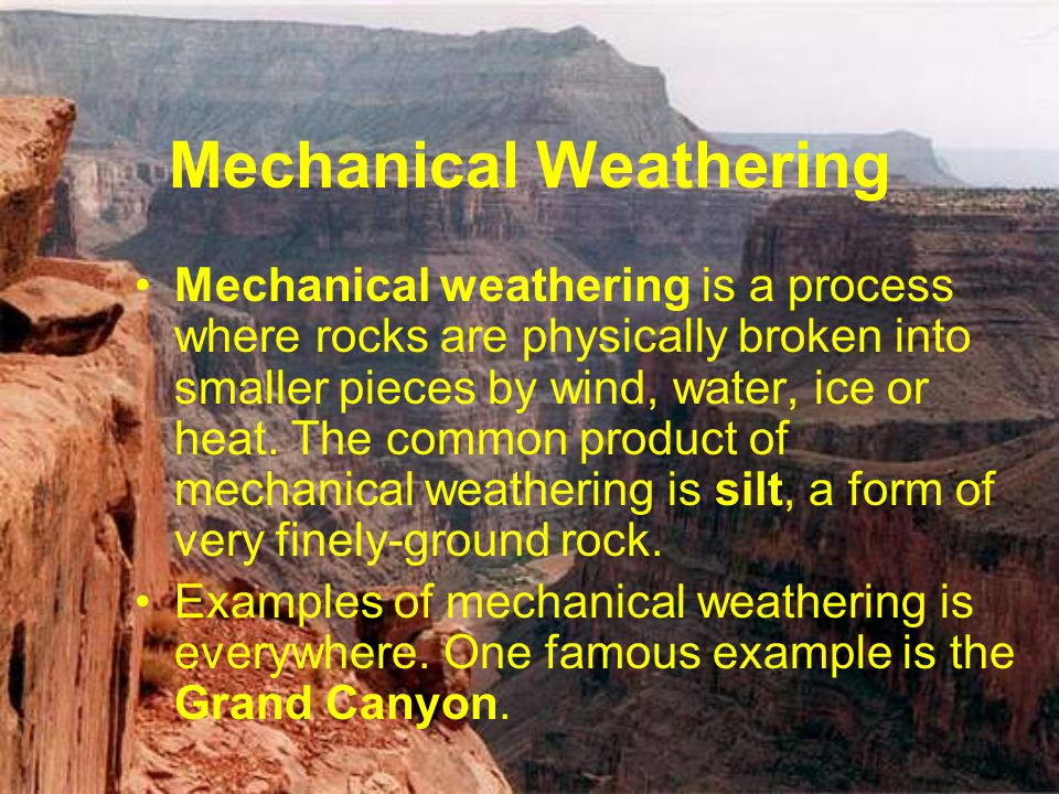 Mechanical Weathering Mechanical weathering is a process where rocks are physically broken into smaller pieces by wind, water, ice or heat. The common