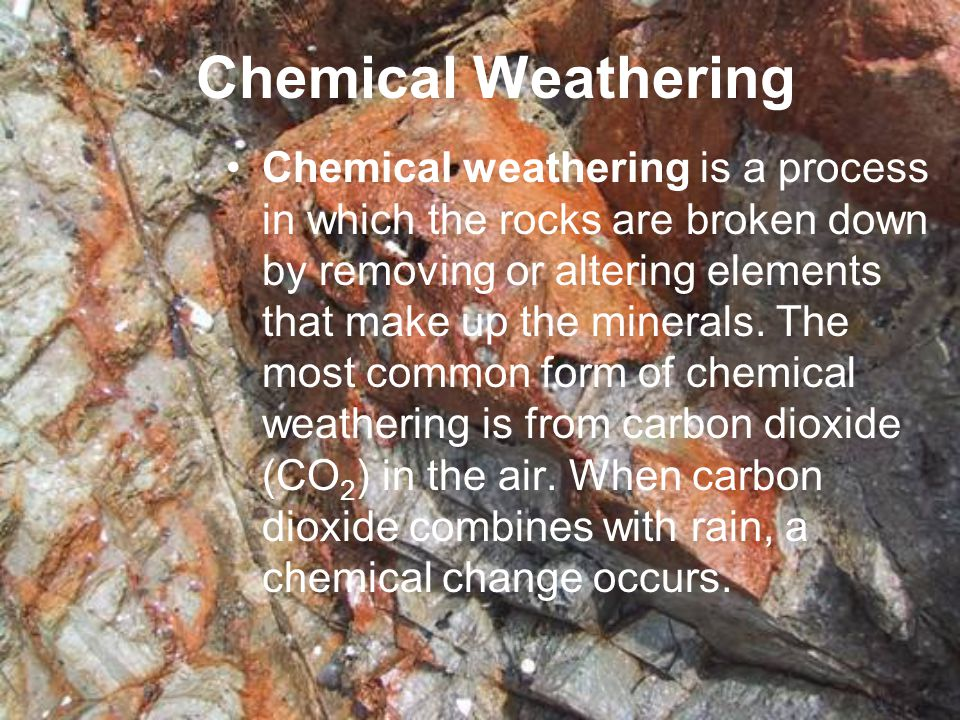 Chemical Weathering Chemical weathering is a process in which the rocks are broken down by removing or altering elements that make up the minerals. Th