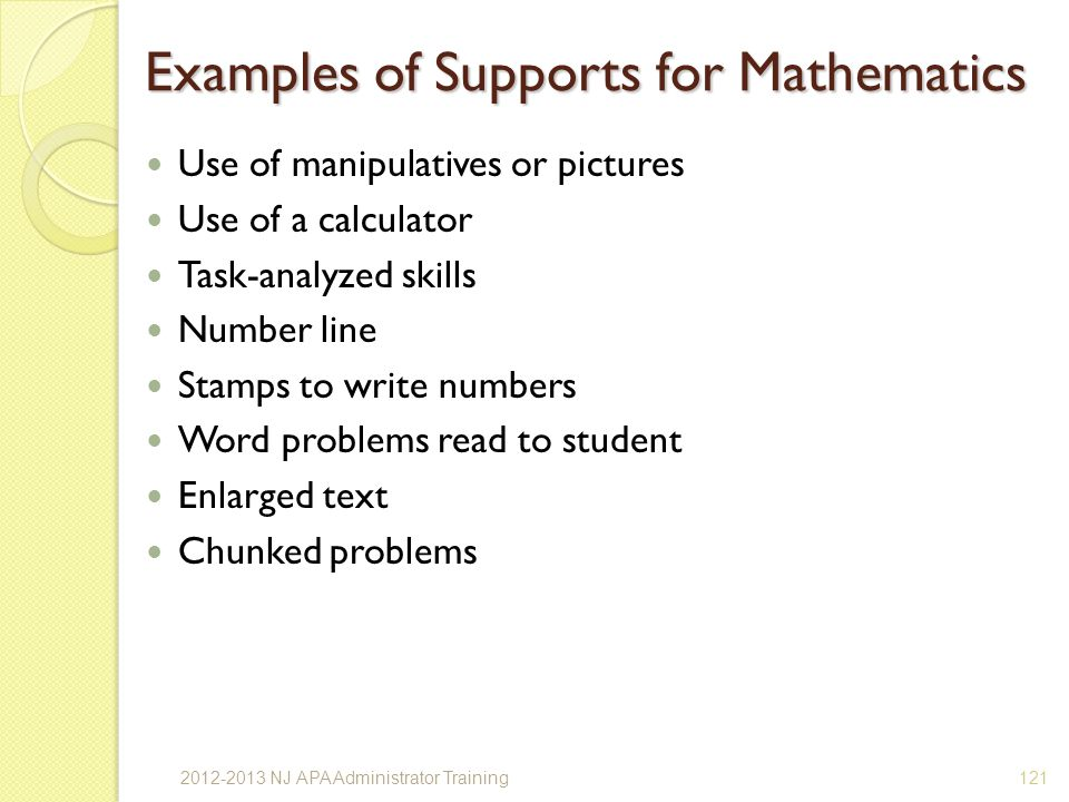 Examples of Supports for Mathematics Use of manipulatives or pictures Use of a calculator Task-analyzed skills Number line Stamps to write numbers Word problems read to student Enlarged text Chunked problems 1212012-2013 NJ APA Administrator Training