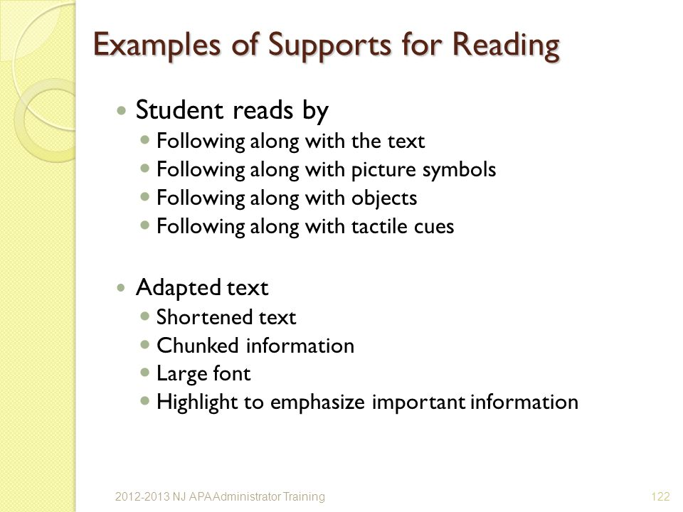 Examples of Supports for Reading Student reads by Following along with the text Following along with picture symbols Following along with objects Following along with tactile cues Adapted text Shortened text Chunked information Large font Highlight to emphasize important information 1222012-2013 NJ APA Administrator Training