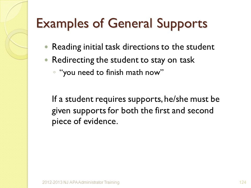 Examples of General Supports Reading initial task directions to the student Redirecting the student to stay on task you need to finish math now If a student requires supports, he/she must be given supports for both the first and second piece of evidence.