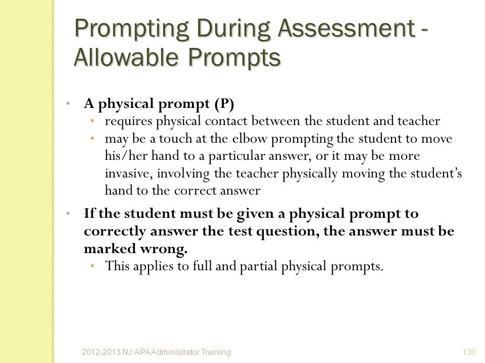 A physical prompt (P) requires physical contact between the student and teacher may be a touch at the elbow prompting the student to move his/her hand to a particular answer, or it may be more invasive, involving the teacher physically moving the students hand to the correct answer If the student must be given a physical prompt to correctly answer the test question, the answer must be marked wrong.