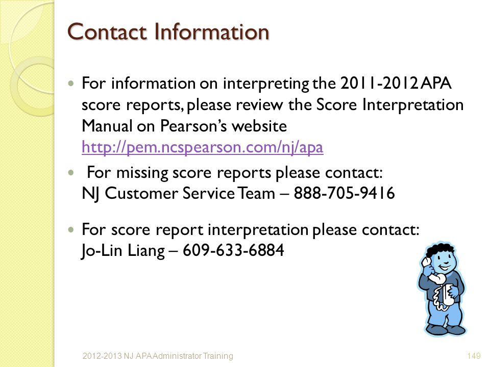 Contact Information For information on interpreting the 2011-2012 APA score reports, please review the Score Interpretation Manual on Pearsons website http://pem.ncspearson.com/nj/apa http://pem.ncspearson.com/nj/apa For missing score reports please contact: NJ Customer Service Team – 888-705-9416 For score report interpretation please contact: Jo-Lin Liang – 609-633-6884 1492012-2013 NJ APA Administrator Training