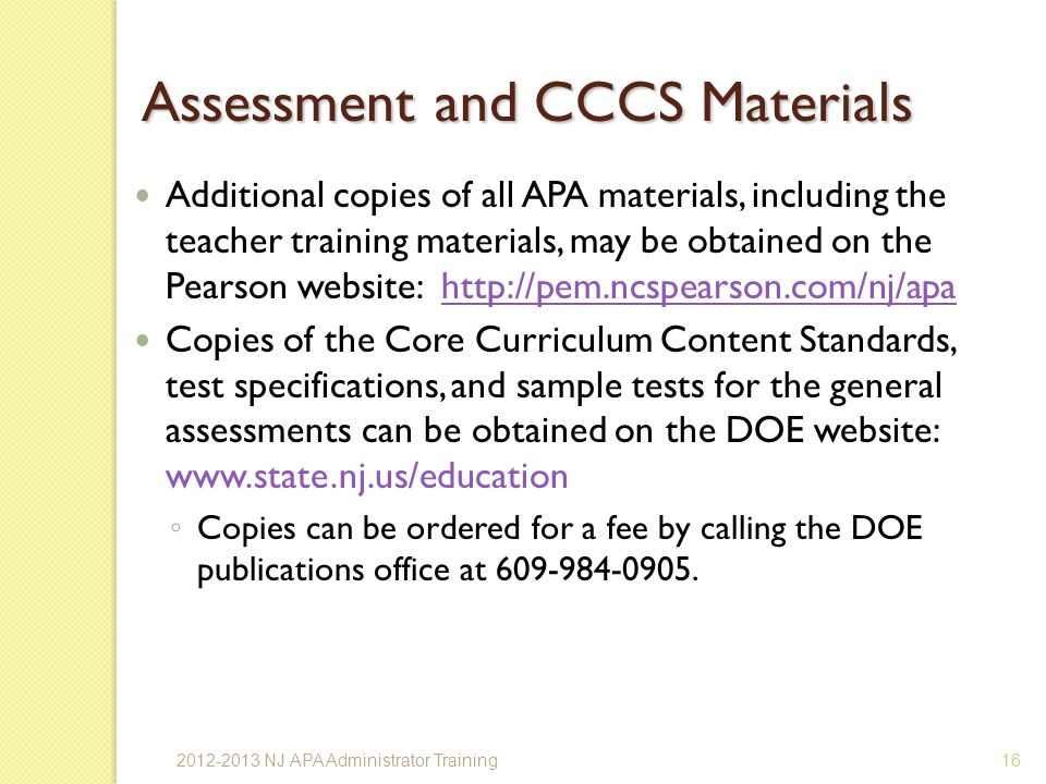 Assessment and CCCS Materials Additional copies of all APA materials, including the teacher training materials, may be obtained on the Pearson website: http://pem.ncspearson.com/nj/apahttp://pem.ncspearson.com/nj/apa Copies of the Core Curriculum Content Standards, test specifications, and sample tests for the general assessments can be obtained on the DOE website: www.state.nj.us/education Copies can be ordered for a fee by calling the DOE publications office at 609-984-0905.