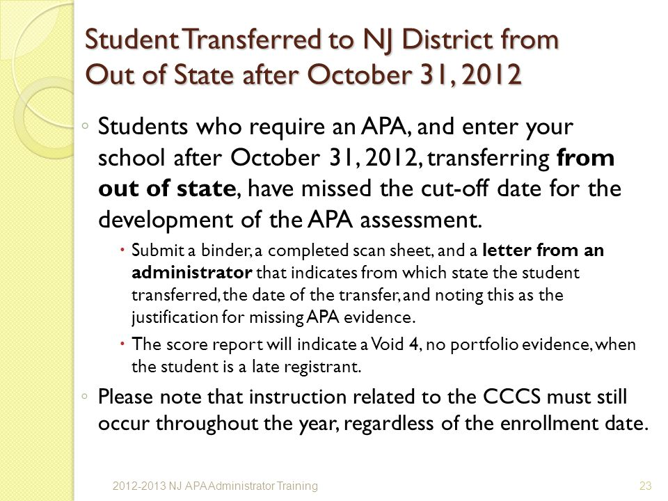 Student Transferred to NJ District from Out of State after October 31, 2012 Students who require an APA, and enter your school after October 31, 2012, transferring from out of state, have missed the cut-off date for the development of the APA assessment.