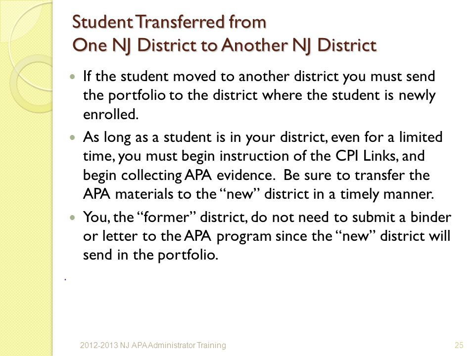 Student Transferred from One NJ District to Another NJ District If the student moved to another district you must send the portfolio to the district where the student is newly enrolled.