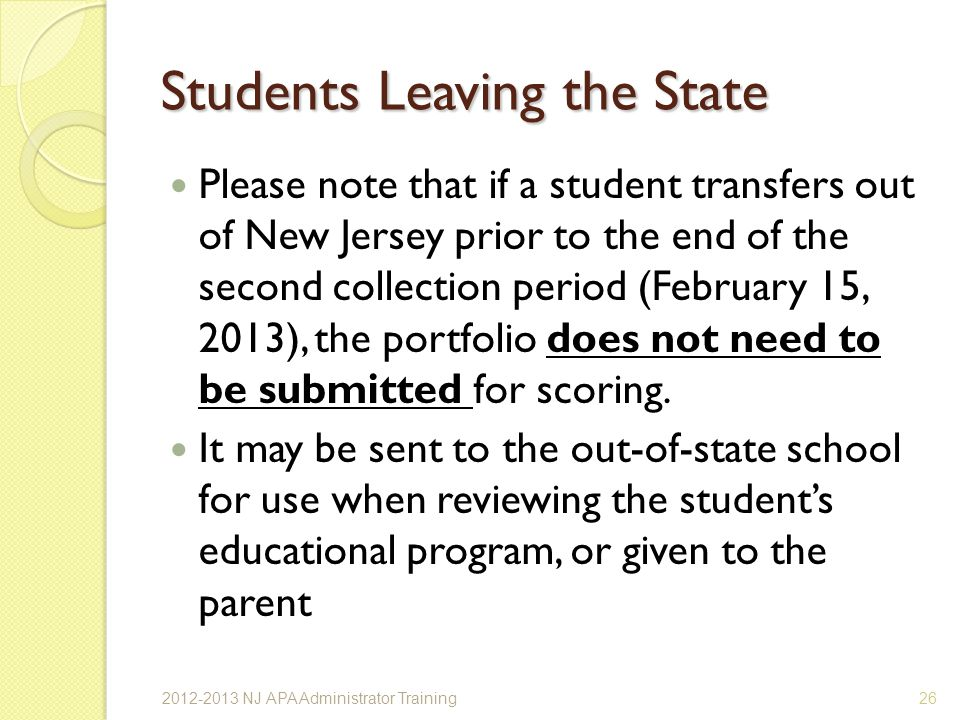Students Leaving the State Please note that if a student transfers out of New Jersey prior to the end of the second collection period (February 15, 2013), the portfolio does not need to be submitted for scoring.