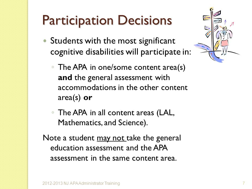 Participation Decisions Students with the most significant cognitive disabilities will participate in: The APA in one/some content area(s) and the general assessment with accommodations in the other content area(s) or The APA in all content areas (LAL, Mathematics, and Science).