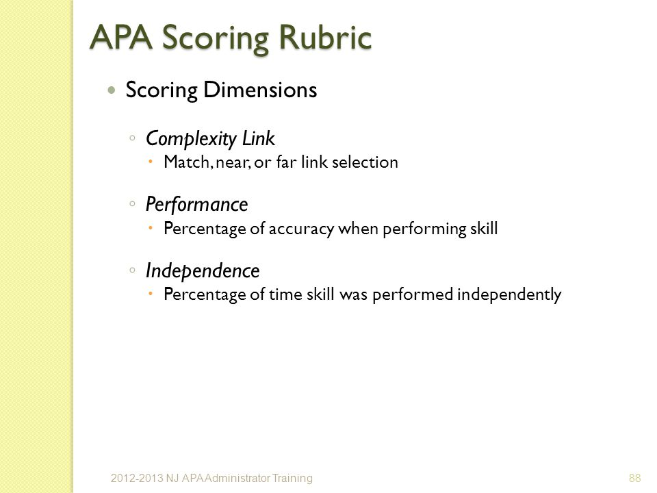 APA Scoring Rubric Scoring Dimensions Complexity Link Match, near, or far link selection Performance Percentage of accuracy when performing skill Independence Percentage of time skill was performed independently 882012-2013 NJ APA Administrator Training