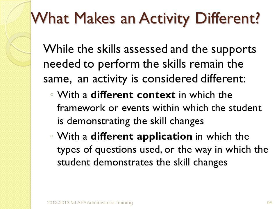 While the skills assessed and the supports needed to perform the skills remain the same, an activity is considered different: With a different context in which the framework or events within which the student is demonstrating the skill changes With a different application in which the types of questions used, or the way in which the student demonstrates the skill changes 95 What Makes an Activity Different.