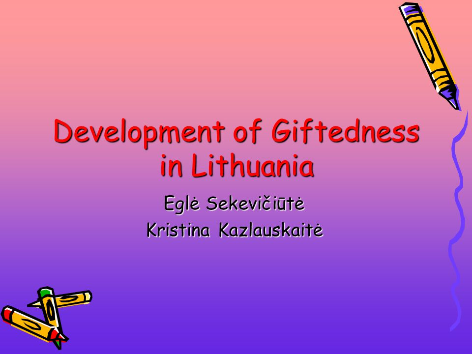 Development of Giftedness in Lithuania Eglė Sekevičiūtė Kristina Kazlauskaitė