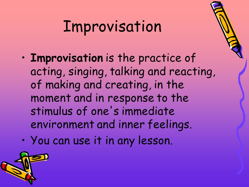 Improvisation Improvisation is the practice of acting, singing, talking and reacting, of making and creating, in the moment and in response to the stimulus of one s immediate environment and inner feelings.