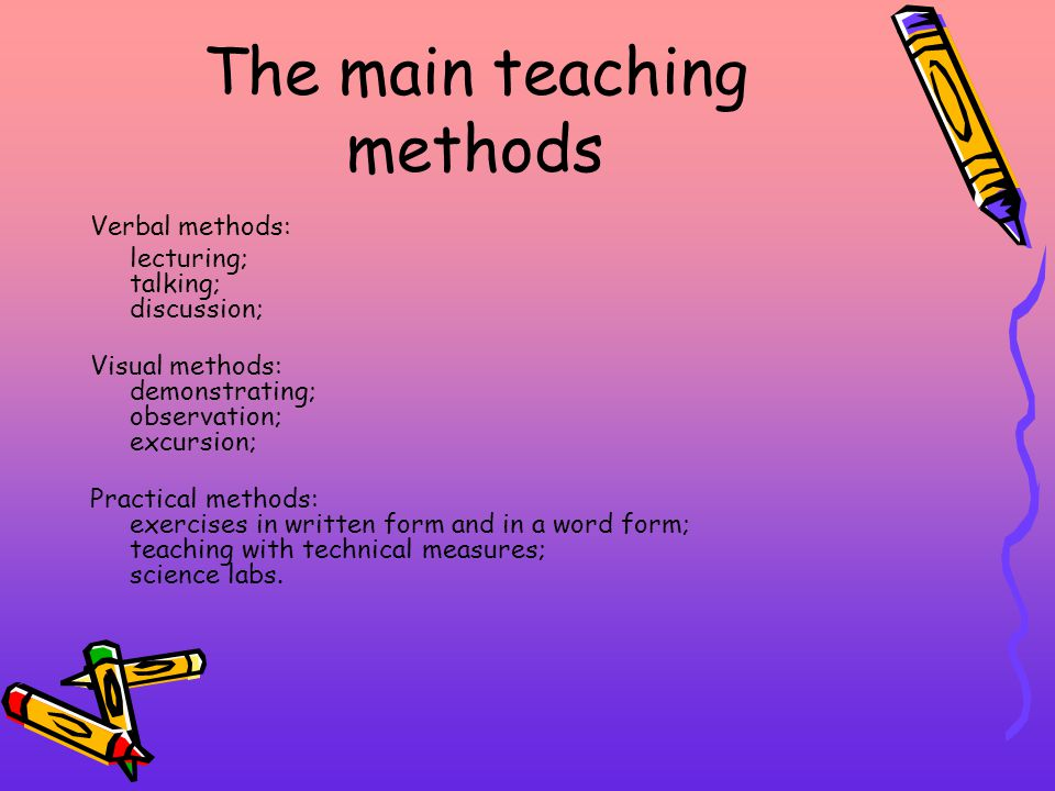 The main teaching methods Verbal methods: lecturing; talking; discussion; Visual methods: demonstrating; observation; excursion; Practical methods: exercises in written form and in a word form; teaching with technical measures; science labs.