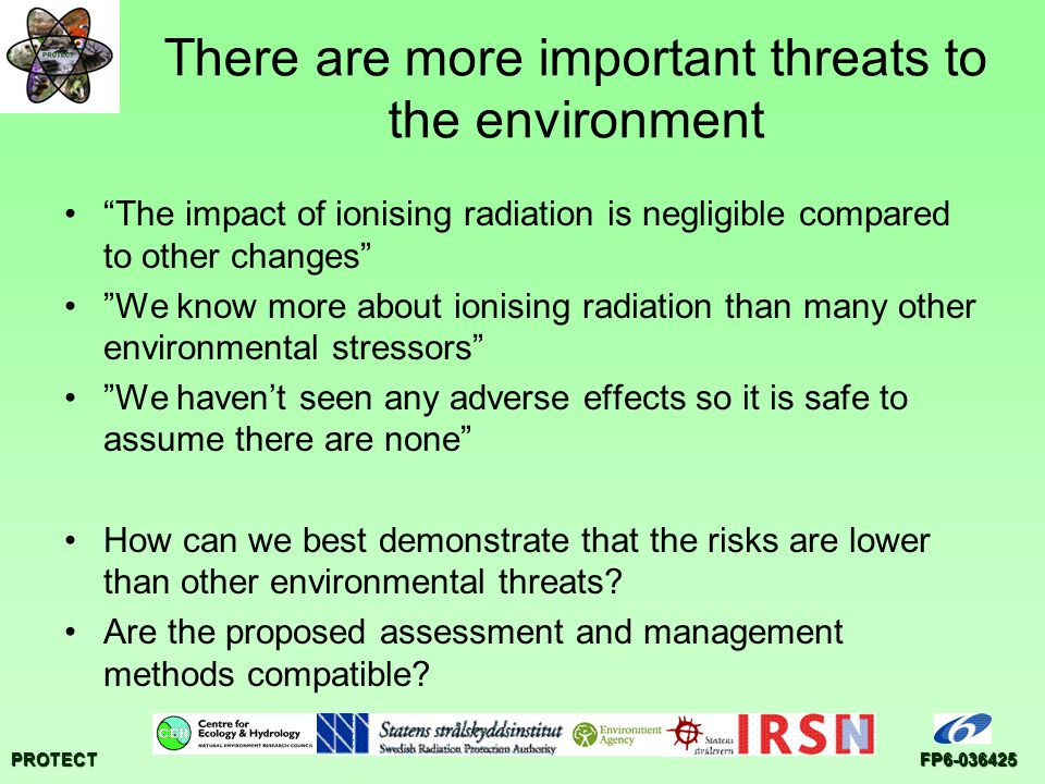 PROTECTFP There are more important threats to the environment The impact of ionising radiation is negligible compared to other changes We know more about ionising radiation than many other environmental stressors We havent seen any adverse effects so it is safe to assume there are none How can we best demonstrate that the risks are lower than other environmental threats.