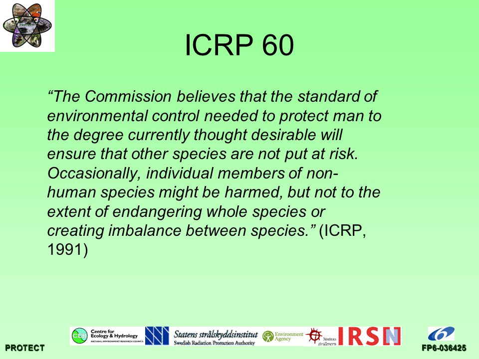 PROTECTFP ICRP 60 The Commission believes that the standard of environmental control needed to protect man to the degree currently thought desirable will ensure that other species are not put at risk.