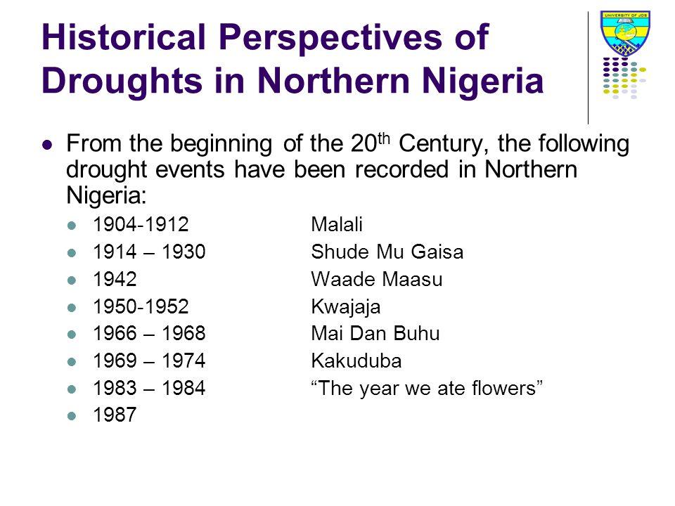 Historical Perspectives of Droughts in Northern Nigeria From the beginning of the 20 th Century, the following drought events have been recorded in Northern Nigeria: 1904-1912Malali 1914 – 1930Shude Mu Gaisa 1942Waade Maasu 1950-1952Kwajaja 1966 – 1968Mai Dan Buhu 1969 – 1974Kakuduba 1983 – 1984The year we ate flowers 1987