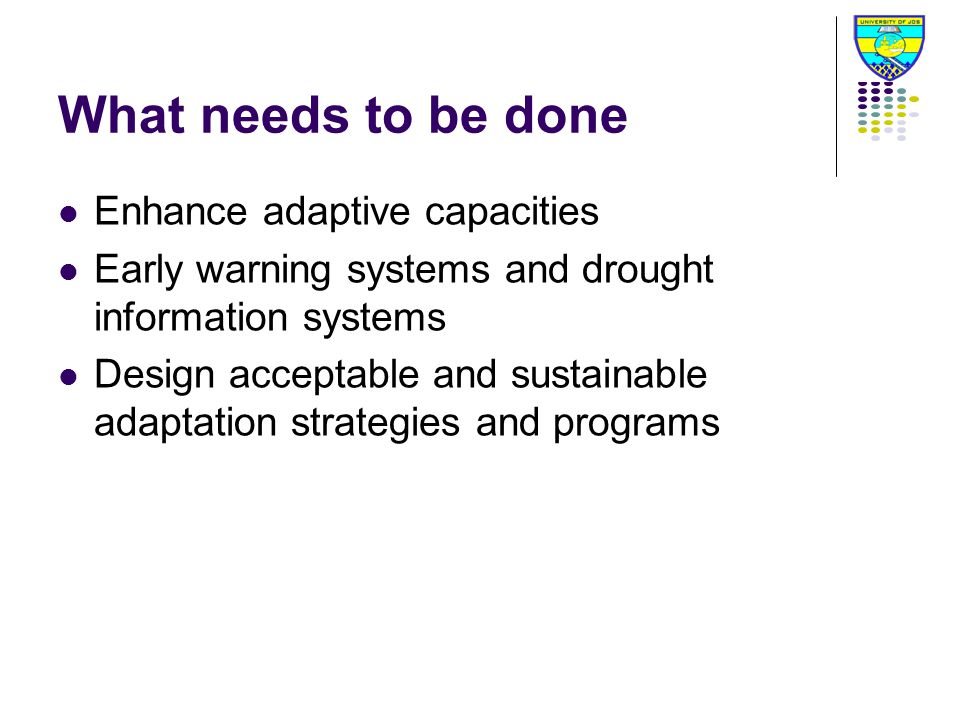 What needs to be done Enhance adaptive capacities Early warning systems and drought information systems Design acceptable and sustainable adaptation strategies and programs