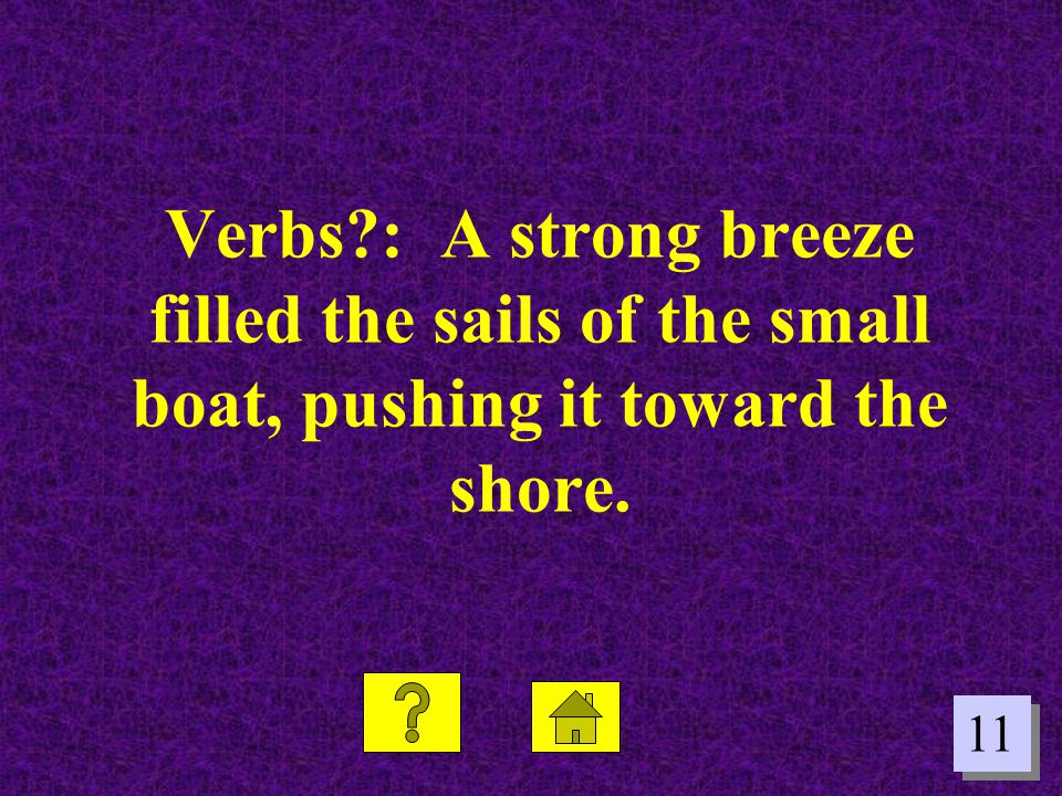 11 Verbs?: A strong breeze filled the sails of the small boat, pushing it toward the shore.