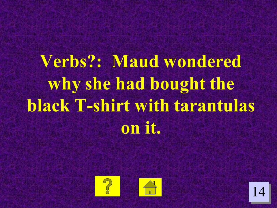 14 Verbs?: Maud wondered why she had bought the black T-shirt with tarantulas on it.