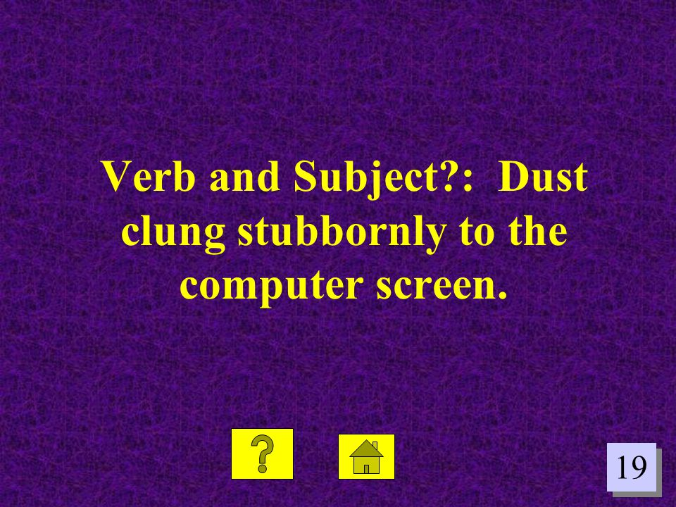 19 Verb and Subject?: Dust clung stubbornly to the computer screen.