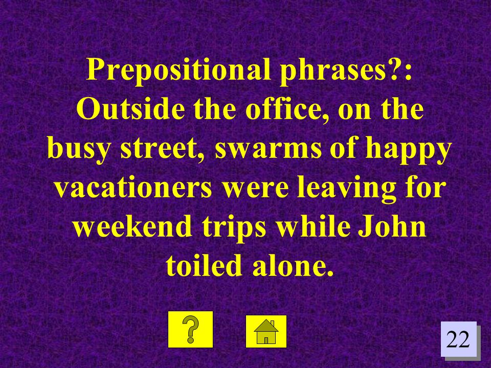 22 Prepositional phrases?: Outside the office, on the busy street, swarms of happy vacationers were leaving for weekend trips while John toiled alone.