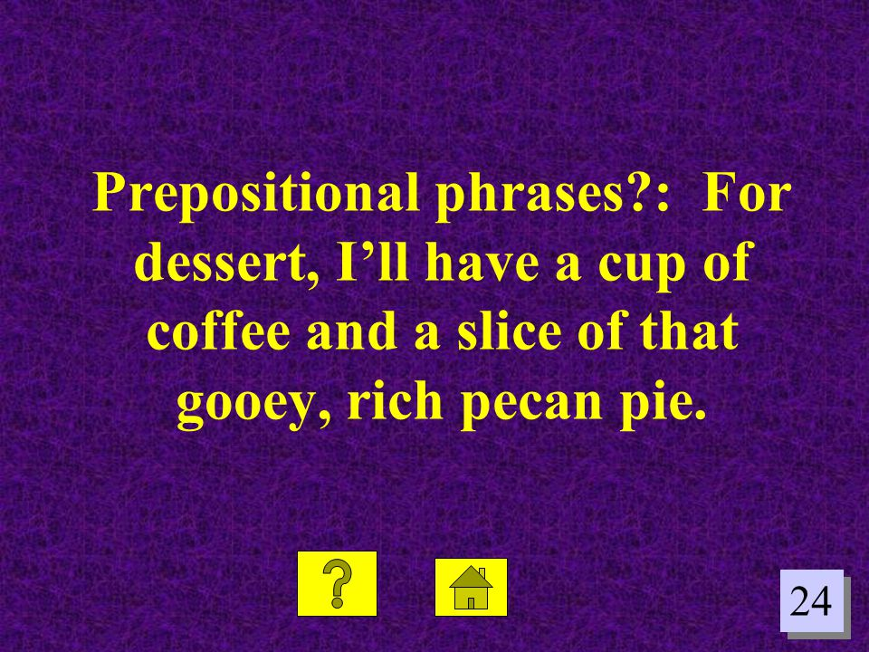 24 Prepositional phrases?: For dessert, Ill have a cup of coffee and a slice of that gooey, rich pecan pie.