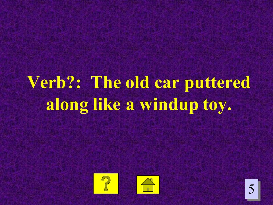 5 5 Verb?: The old car puttered along like a windup toy.