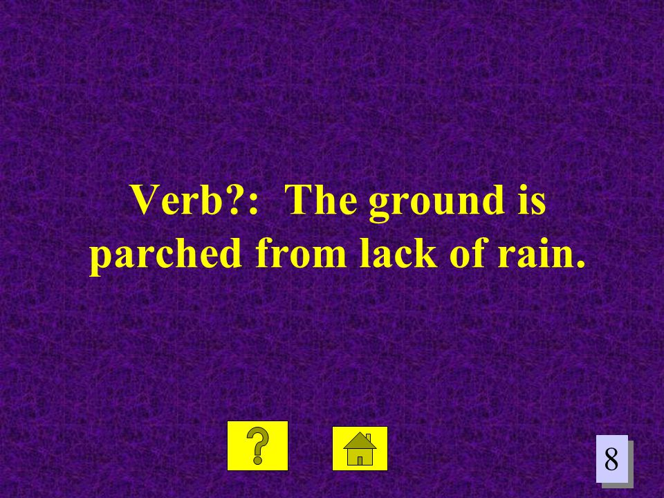 8 8 Verb?: The ground is parched from lack of rain.