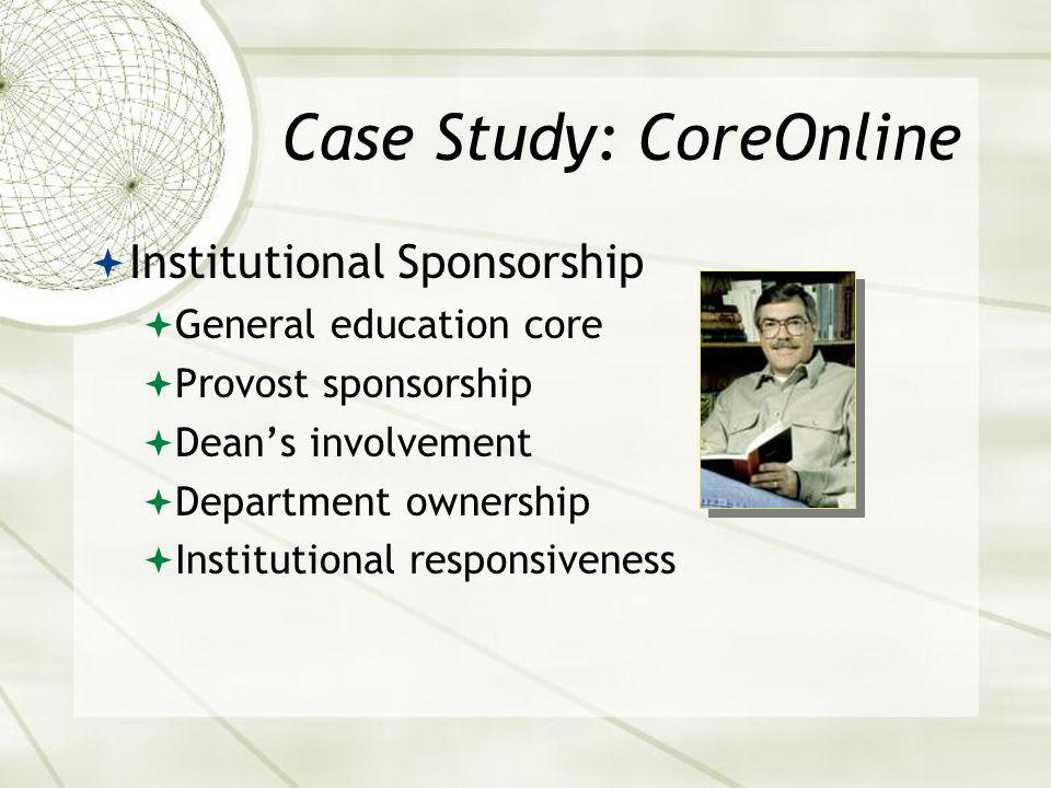 Case Study: CoreOnline Institutional Sponsorship General education core Provost sponsorship Deans involvement Department ownership Institutional responsiveness