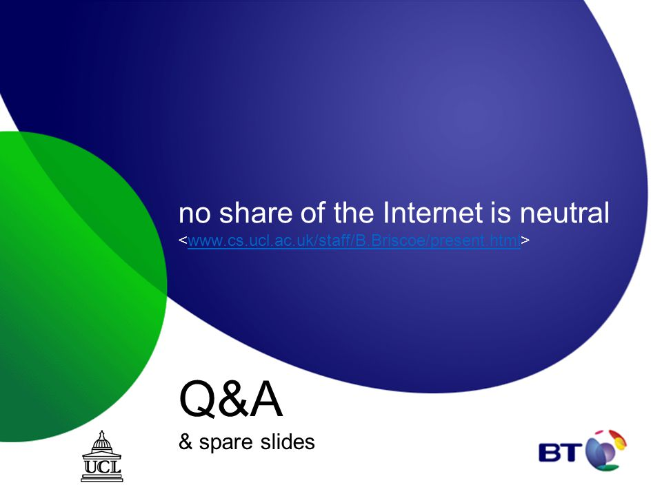 no share of the Internet is neutral www.cs.ucl.ac.uk/staff/B.Briscoe/present.html Q&A & spare slides