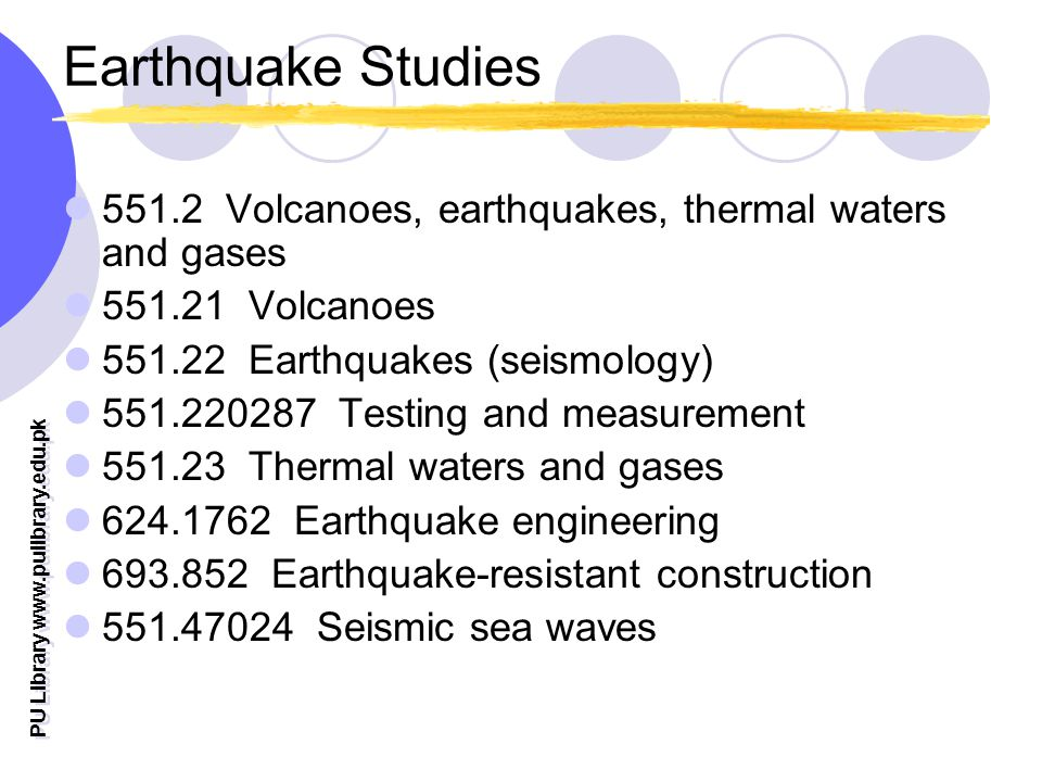 PU Library www.pulibrary.edu.pk Earthquake Studies 551.2 Volcanoes, earthquakes, thermal waters and gases 551.21 Volcanoes 551.22 Earthquakes (seismology) 551.220287 Testing and measurement 551.23 Thermal waters and gases 624.1762 Earthquake engineering 693.852 Earthquake-resistant construction 551.47024 Seismic sea waves