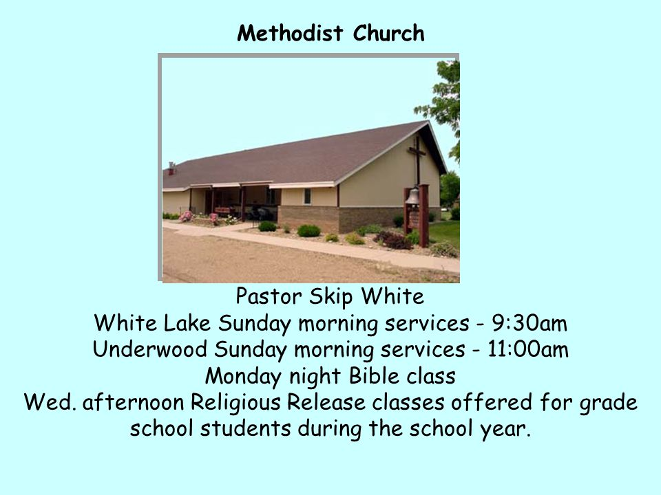 Methodist Church Pastor Skip White White Lake Sunday morning services - 9:30am Underwood Sunday morning services - 11:00am Monday night Bible class Wed.