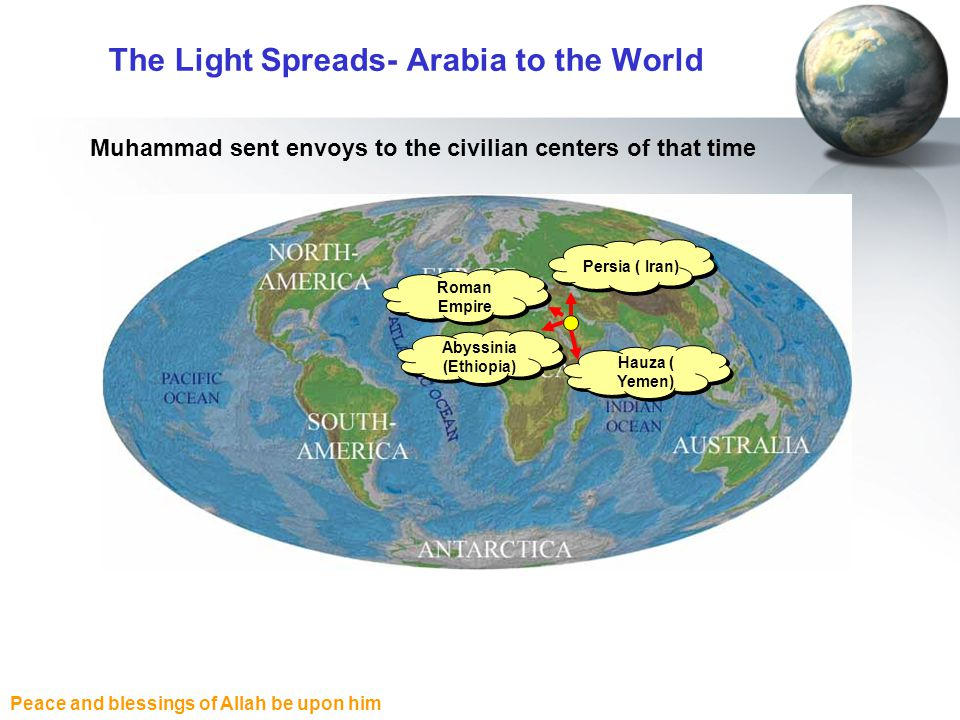Peace and blessings of Allah be upon him The Light Spreads- Arabia to the World Roman Empire Abyssinia (Ethiopia) Persia ( Iran) Hauza ( Yemen) Muhamm