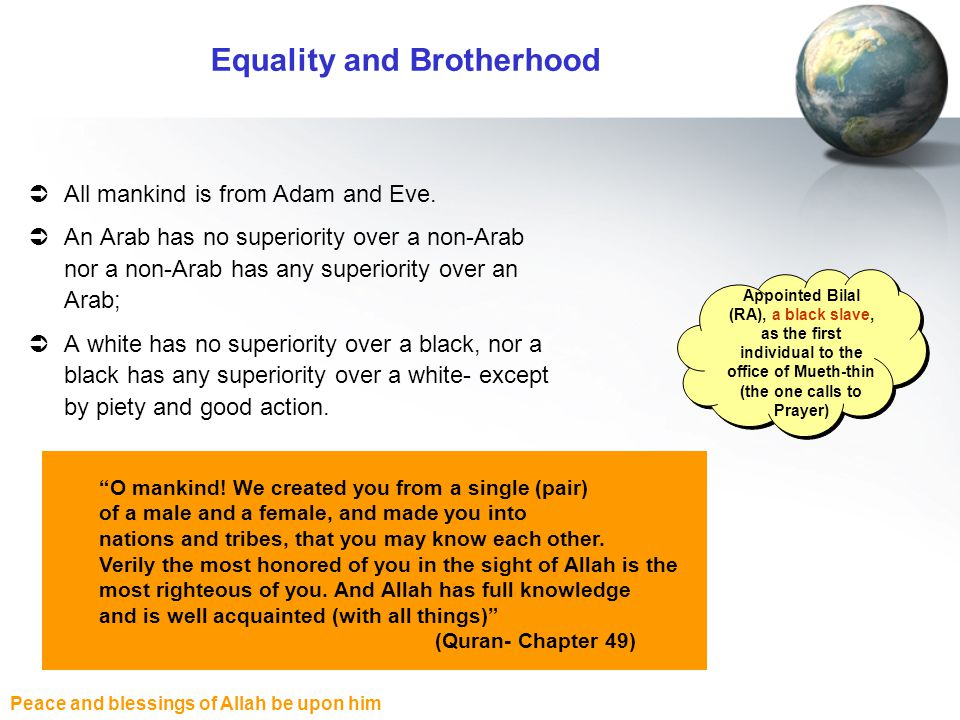 Peace and blessings of Allah be upon him Equality and Brotherhood All mankind is from Adam and Eve. An Arab has no superiority over a non-Arab nor a n
