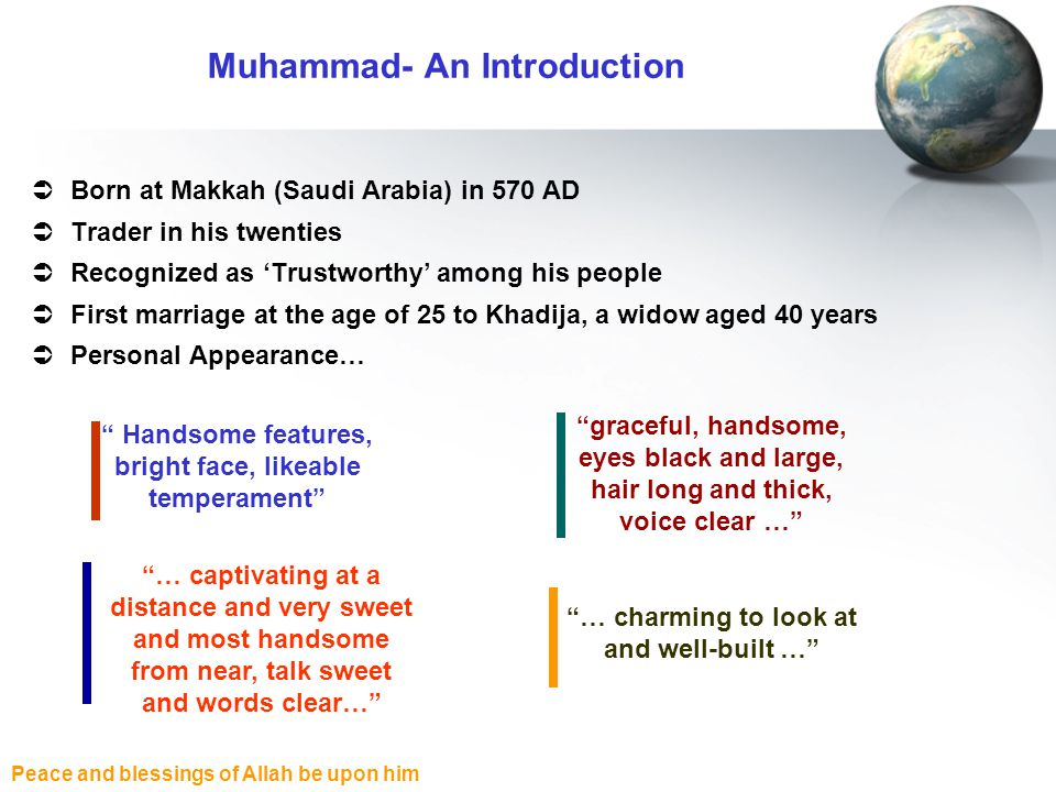 Peace and blessings of Allah be upon him Born at Makkah (Saudi Arabia) in 570 AD Trader in his twenties Recognized as Trustworthy among his people First marriage at the age of 25 to Khadija, a widow aged 40 years Personal Appearance… Muhammad- An Introduction Handsome features, bright face, likeable temperament graceful, handsome, eyes black and large, hair long and thick, voice clear … … charming to look at and well-built … … captivating at a distance and very sweet and most handsome from near, talk sweet and words clear…
