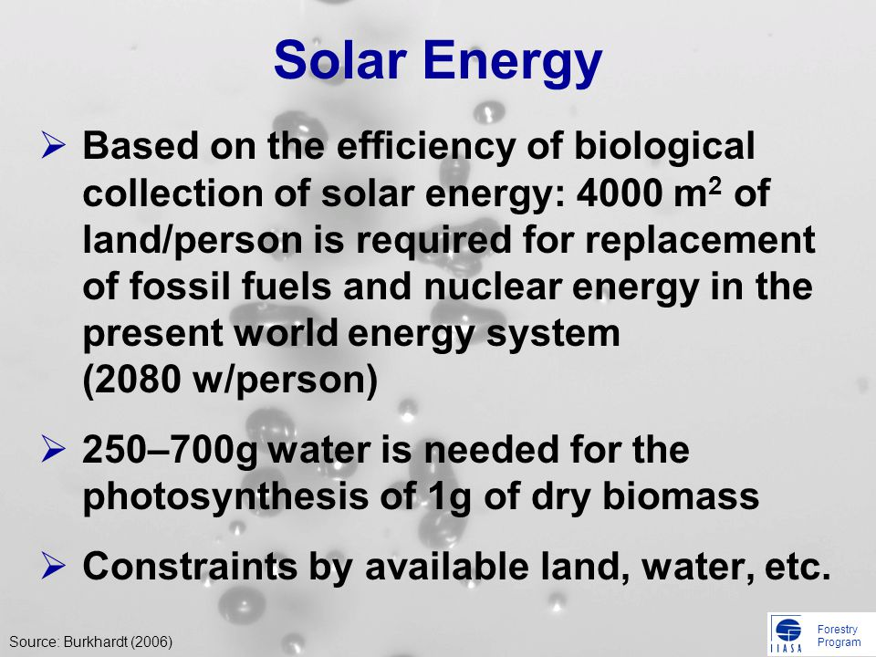 Forestry Program Solar Energy Based on the efficiency of biological collection of solar energy: 4000 m 2 of land/person is required for replacement of fossil fuels and nuclear energy in the present world energy system (2080 w/person) 250–700g water is needed for the photosynthesis of 1g of dry biomass Constraints by available land, water, etc.