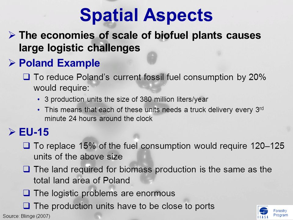Forestry Program Spatial Aspects The economies of scale of biofuel plants causes large logistic challenges Poland Example To reduce Polands current fossil fuel consumption by 20% would require: 3 production units the size of 380 million liters/year This means that each of these units needs a truck delivery every 3 rd minute 24 hours around the clock EU-15 To replace 15% of the fuel consumption would require 120–125 units of the above size The land required for biomass production is the same as the total land area of Poland The logistic problems are enormous The production units have to be close to ports Source: Blinge (2007)