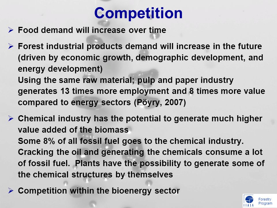 Forestry Program Competition Food demand will increase over time Forest industrial products demand will increase in the future (driven by economic growth, demographic development, and energy development) Using the same raw material; pulp and paper industry generates 13 times more employment and 8 times more value compared to energy sectors (Pöyry, 2007) Chemical industry has the potential to generate much higher value added of the biomass Some 8% of all fossil fuel goes to the chemical industry.