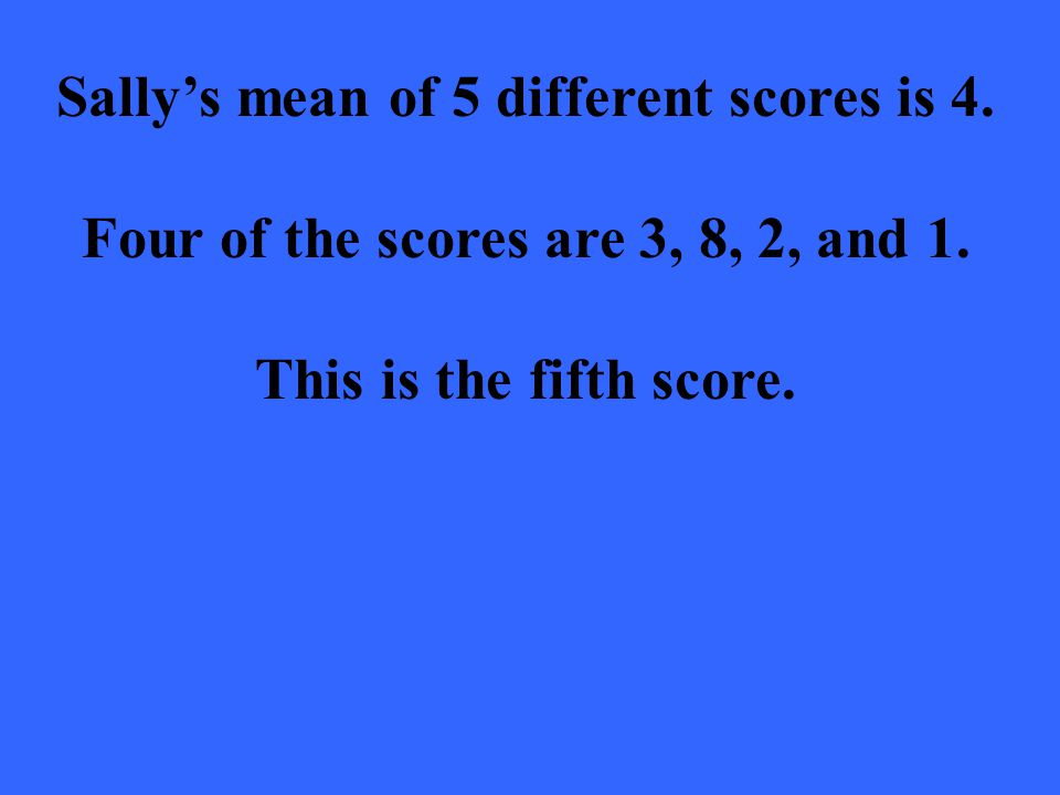 Sallys mean of 5 different scores is 4. Four of the scores are 3, 8, 2, and 1.