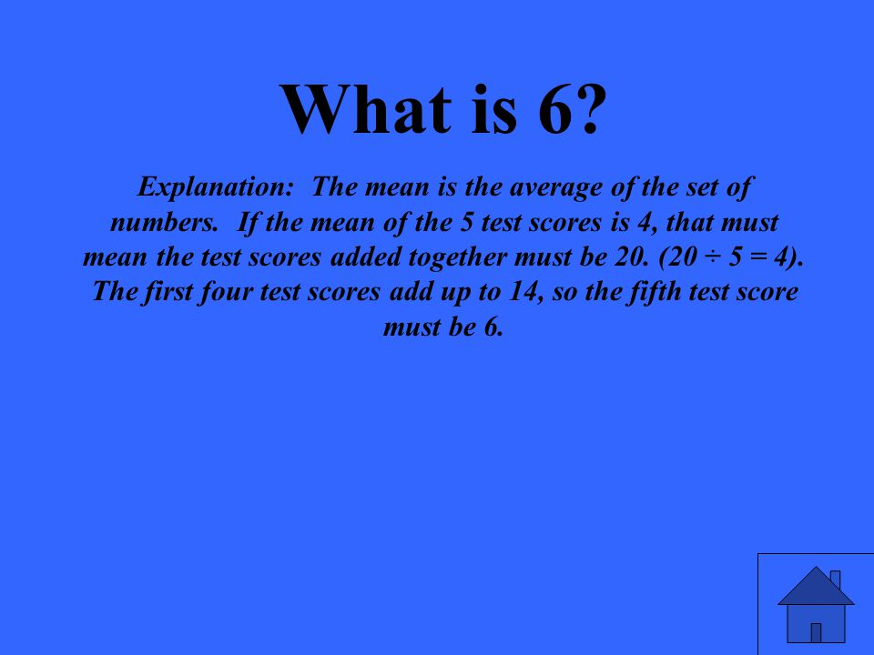 What is 6. Explanation: The mean is the average of the set of numbers.