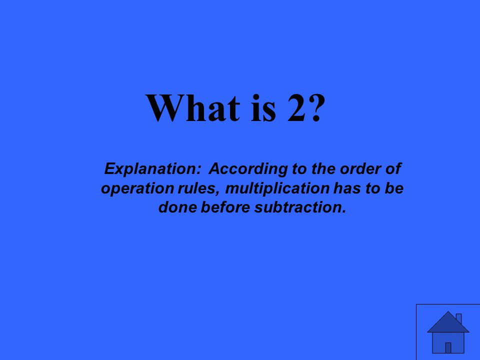 What is 2? Explanation: According to the order of operation rules, multiplication has to be done before subtraction.