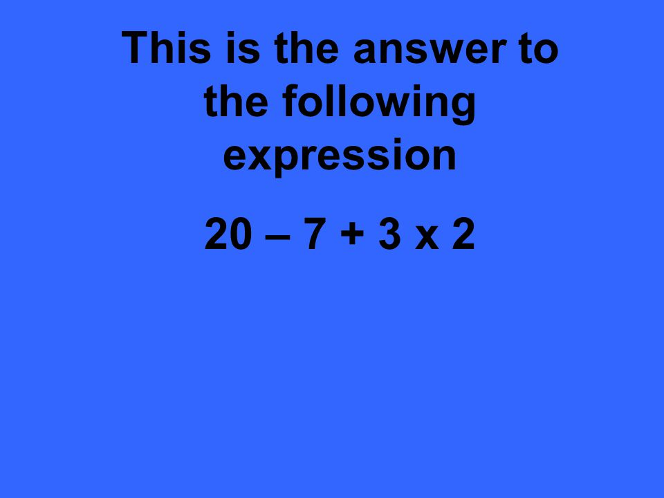 This is the answer to the following expression 20 – 7 + 3 x 2