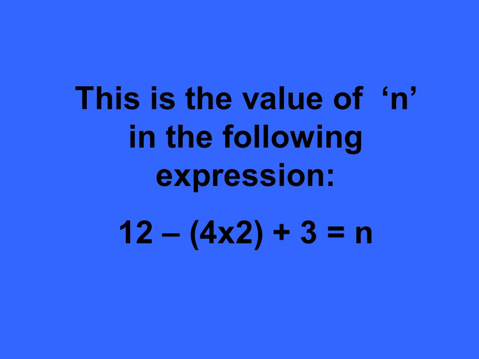 This is the value of n in the following expression: 12 – (4x2) + 3 = n