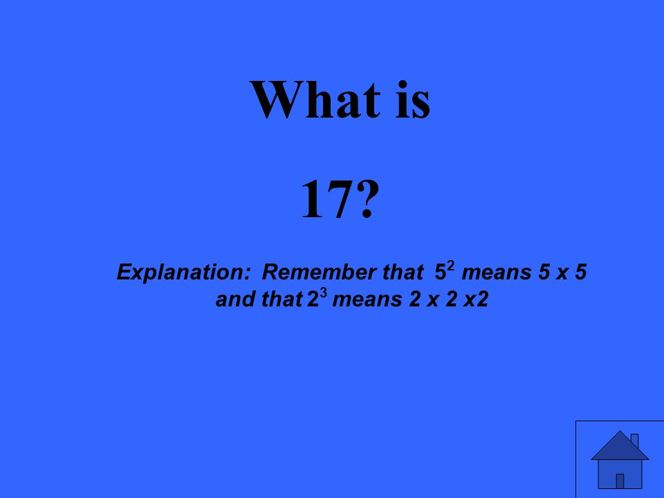 What is 17? Explanation: Remember that 5 2 means 5 x 5 and that 2 3 means 2 x 2 x2