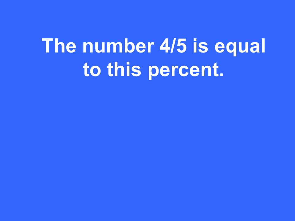 The number 4/5 is equal to this percent.