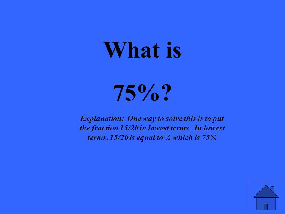 What is 75%. Explanation: One way to solve this is to put the fraction 15/20 in lowest terms.